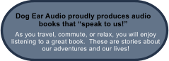 As you travel, commute, or relax, you will enjoy listening to a great book.  These are stories about our adventures and our lives! Dog Ear Audio proudly produces audio books that �speak to us!�